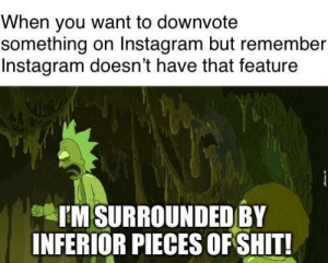 Ight imma head out of instagram: When you want to downvote  something on Instagram but remember  Instagram doesn't have that feature  I'M SURROUNDED BY  INFERIOR PIECES OF SHIT! Ight imma head out of instagram