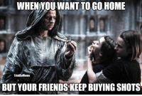 Wiki of Thrones: WHEN YOU WANT TO GO HOME  TrialBy Meme  BUT YOUR FRIENDS KEEP BUYING SHOTS  imgflip.com Wiki of Thrones