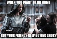go home: WHEN YOU WANT TO GO HOME  TrialBy Meme  BUT YOUR FRIENDS KEEP BUYING SHOTS  imgfip.com