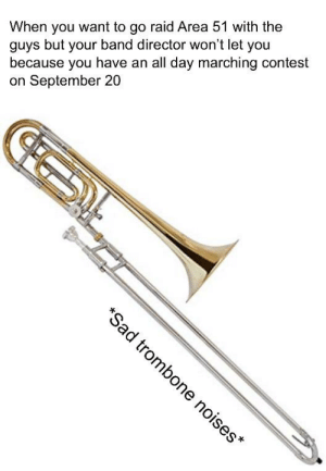 Sorry, Dank Memes, and Sad: When you want to go raid Area 51 with the  guys but your band director won't let you  because you have an all day marching contest  on September 20  *Sad trombone noises* I'm sorry to all the dark mode users