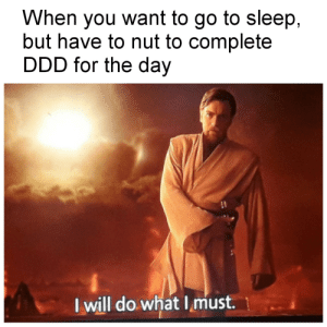 Go to Sleep, Sleep, and Day: When you want to go to sleep,  but have to nut to complete  DDD for the day  I will do what Imust It's only day n.3 ...