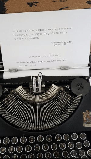 Memes, Reddit, and Black: WHEN YOU WANT TO MAKE ORIGINAL MEMES AND X POST THEM  ON REDDIT, BUT YOU LIVE IN 1922, THUS YOU DECIDE  TO USE YOUR TYPEWRITER.  u/das Katzenhafte I 35  (WATERMARK)  (picture of a wise black man)  Out-dated pr oblems r equire out-dated solutions  made with MEMATIC  14bi 150r 5ST 1601 1651  L151 I 11OII 51  1201I 1251  &  8  P  W  (E  BAC  F (G)  K  SPAC