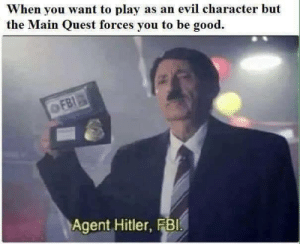 feels bad man.. by kaiRJ_57 FOLLOW HERE 4 MORE MEMES.: When you want to play as an evil character but  the Main Quest forces you to be good.  Agent Hitler, FBl feels bad man.. by kaiRJ_57 FOLLOW HERE 4 MORE MEMES.