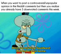 Reddit, Squidward, and Struggle: When you want to post a controversial/unpopular  opinion in the Reddit comments but then you realize  you already have 3 downvoted comments this week.  Don't Say anvthing Squidward  Remember vour karma  our karma Squidward understands the struggle of Reddit comments