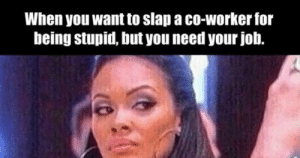 Memes, Someecards, and Job: When you want to slap a co-worker for  being stupid, but you need your job. 26 Workplace Memes Everyone Needs To Laugh At By 5pm. | Someecards Memes
