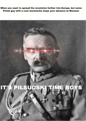 *Battle of Warsaw intensifies*: When you want to spread the revolution further into Europe, but some  Polish guy with a cool moustache stops your advance at Warsaw:  IT'S PIŁSUDSKI TIME BOYS *Battle of Warsaw intensifies*