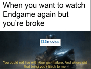Movies, Reddit, and Free: When you want to watch  Endgame again but  you're broke  123 movies  Watch full movies anline for free  You could not live with your own failure. And where did  that bring you? Back to me Possible Spoiler