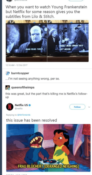 Lilo & Stitch, Memes, and Netflix: When you want to watch Young Frankenstein  but Netflix for some reason gives you the  subtitles from Lilo & Stitch.  Y MEANS NOBODY GETS  HANA MEANS FANILY.  LEFT BEHIND  12:16 AM 12 Oct 2017  burntcopper  ...lI'm not seeing anything wrong, per se.  queenoftheimps  this was great, but the part that's killing me is Netflix's follow-  up  Netflix US .  @netflix  Follow  Replying to @MrFilmkritik  this issue has been resolved  A.  FRAU BLUCHER?DERANGED NEIGHING (Subtitles) via /r/memes https://ift.tt/2Ec1yUO