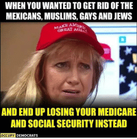 Memes, Medicare, and 🤖: WHEN YOU WANTED TO GET RID OF THE  MEXICANS, MUSLIMS, GAYS AND JEWS  GREAT AGAS  MAKB  AND END UP LOSING YOUR MEDICARE  AND SOCIAL SECURITY INSTEAD  OCCUPY  DEMOCRATS Is this what winning looks like? Follow Occupy Democrats for more!