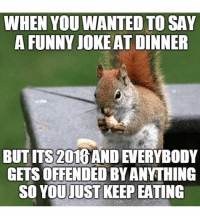 funny joke: WHEN YOU WANTED TO SAY  A FUNNY JOKE AT DINNER  BUT ms 2016AND  GETS OFFENDED BYANTHING  SO YOU JUST KEEP EATING