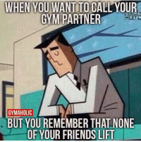 Those feels 😂😩 @officialdoyoueven👈: WHEN YOU WANTITO CALL YOUR  GYM PARTNER  GYMAHOLIC  BUT YOUREMEMBER THALNONE  OF YOUR FRIENDS LIFT Those feels 😂😩 @officialdoyoueven👈
