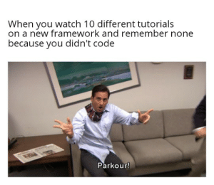 Parkour, Watch, and Programmer Humor: When you watch 10 different tutorials  on a new framework and remember none  because you didn't code  Parkour! Binging Udemy