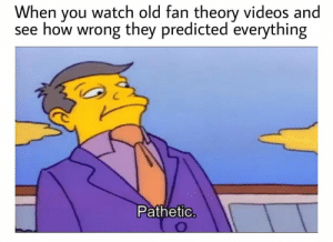 Im having none of it: When you watch old fan theory videos and  see how wrong they predicted everything  Pathetio Im having none of it