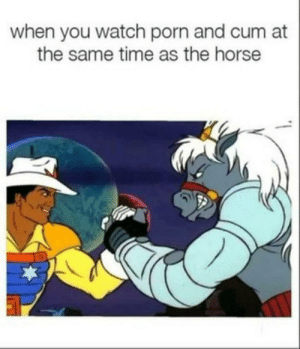 watch porn: when you watch porn and cum at  the same time as the horse