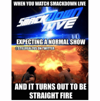 Fire, Funny, and Love: WHEN YOU WATCH SMACKDOWN LIVE  EXPECTING A NORMAL SHOW  @STILLREAL2USON TWITTER  AND IT TURNS OUT TO BE  STRAIGHT FIRE wwe wwememes raw sdlive wrestling funny like follow share njpw roh love laugh haha memes jokes likes nxt dankmemes ig johncena ajstyles