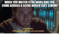 Obi-Wan memes for Jedi-oriented teens: WHEN YOU WATCH STAR WARS AND YOU  COME ACROSS A SCENE WHICH ISNTA MEME  Impossible.  Perhaps the archives are incomplete. Obi-Wan memes for Jedi-oriented teens