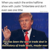 Dude, Funny, and Justin TImberlake: When you watch the entire halftime  show with Justin Timberlake and don't  even see one tittie  @tank.sinatra  Thisthas been the worst trade deal in  thehistory of trade deals, maybe ever  MADE WITH MOMUS Cmon dude thememebowl