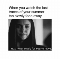Dank, Faded, and Summer: When you watch the last  traces of your summer  tan slowly fade away  I was never ready for you to leave. 😢😢😢