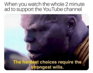 Wills: When you watch the whole 2 minute  ad to support the YouTube channel  The hardest choices require the  strongest wills.