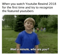 youtube.com, Time, and Watch: When you watch Youtube Rewind 2018  for the first time and try to recognize  the featured youtubers  Wait a minute, who are you? How about you rewind me into not existing?