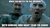 --Greyjoy: WHEN YOU WATCHTHE RED WEDDING  TrialBy Meme  WITH SOMEONE WHO HASNTREAD THE BOOKS  imgflip.com --Greyjoy