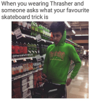 Memes, Skateboarding, and Vape: When you wearing Thrasher and  someone asks what your favourite  skateboard trick is  atherealstratus lol I see so many ppl with these on👉👉👉Follow @whatspoppin_b_ for more shit * vape weed boi meme memes dankmeme dankmemes edgymeme edgymemes cringe dank filthyfrank papafranku edgy no kidzbop dinkster ayylmao eataburger lit jetfuelcantmeltsteelbeams triggered kek vaporwave immortalmemes memecucks lol