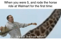 """horse ride: When you were 5, and rode the horse  ride at Walmart for the first time:  """"It's just like free willeh!"""""""