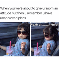 Memes, Mexican, and Attitude: When you were about to give ur mom an  attitude but then u remember u have  unapproved plans  Mexican.  .memes 😂😂😂 MexicansProblemas Via @mexican.__.memes