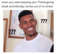 Memes, 🤖, and Enjoying: when you were enjoying your Thanksgiving  break and Monday comes out of no where 😂😂 @thebookofhoe