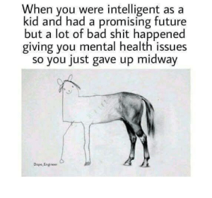 intelligent: When you were intelligent as a  kid and had a promising future  but a lot of bad shit happened  giving you mental health issues  so you just gave up midway  Dope Engineer