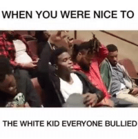 Kid Memes: WHEN YOU WERE NICE TO  THE WHITE KID EVERYONE BULLIED