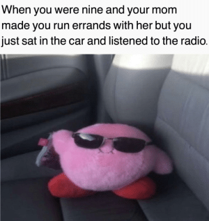 Simpler times man: When you were nine and your mom  made you run errands with her but you  just sat in the car and listened to the radio. Simpler times man