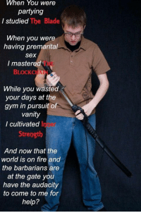 Ow the edge: When You were  partying  I studied  The Blade  When you were  having premarital  Sex  I mastered  BLOCK CHAI  While you wasted  your days at the  gym in pursuit of  Vanity  I cultivated I  Strength  And now that the  world is on fire and  the barbarians are  at the gate you  have the audacity  to come to me for  help? Ow the edge