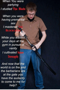 fierigoth:  one of my fb friends shared this unironically and I'm fucjing astral projecting h e l p : When You were  partying  I studied The Blade  When you were  having premarital  sex  THE  I mastered  BLOCKCHA  While you wasted  your days at the  gym in pursuit o  vanity  I cultivated In  Strength  And now that the  world is on fire and  the barbarians are  at the gate you  have the audacity  to come to me for  help? fierigoth:  one of my fb friends shared this unironically and I'm fucjing astral projecting h e l p