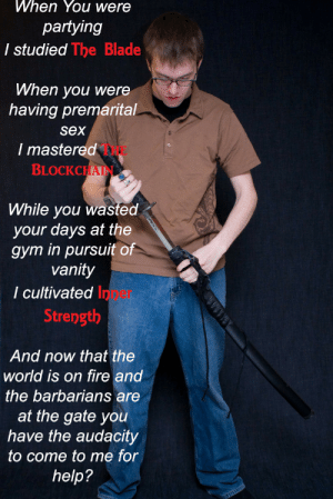 Blade, Fire, and Gym: When You were  partying  I studied The Blade  When you were  having premarital  sex  / mastered  BLOCKCHA  THE  While you wasted  your days at the  gym in pursuit of  vanity  I cultivated l  Inper  Strength  And now that the  world is on fire and  the barbarians are  at the gate you  have the audacity  to come to me for  help?
