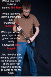 Blade, Fire, and Gym: When You were  partying  I studied  The Blade  When you were  having premarital  Sex  I mastered  BLOCK CHAI  While you wasted  your days at the  gym in pursuit of  vanity  I cultivated  Strength  And now that the  world is on fire and  the barbarians are  at the gate you  have the audacity  to come to me for  help? While you were out partying, I studied the blade. (x-post from /r/sadcringe)
