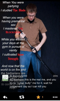 """Blade, Memes, and Vanity: When You were  partying  The Blade  I studied  When you were  having premarital  Sex  I mastered  BLOCKCH  While you wasted  your days at the  gym in pursuit of  Vanity  cultivated  Strength  And now that the  world is on fire and  the barbarians are  Ilyfart69  22m  f@Zilliamson this is the real me, and you  try to rcy  ber bully"""" me for it. wait for  to Comte judgement day so I can kill you https://t.co/nRGArpLRkL"""