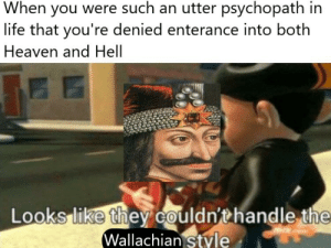 I first heard about this guy on Deadliest Warrior when I was like 7: When you were such an utter psychopath in  life that you're denied enterance into both  Heaven and Hell  Looks like they couldn'thandle the  Wallachian style I first heard about this guy on Deadliest Warrior when I was like 7