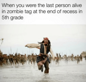 I saw this and had a stroke: When you were the last person alive  in zombie tag at the end of recess in  5th grade  made with mematic I saw this and had a stroke