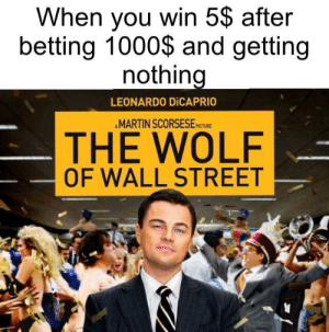 drowning in those benjamins: When you win 5$ after  betting 1000$ and getting  nothing  LEONARDO DİCAPRIO  AMARTIN SCORSESE  PICTURE  THE WOLF  OF WALL STREET drowning in those benjamins