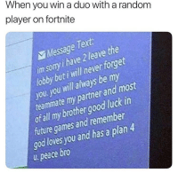Future, God, and Games: When you win a duo with a random  player on fortnite  Mesage Text  im sery i have 2 leave the  loy but i will never foget  you you will always be my  teammate my partner and most  otall my brothergood luck in  future games and remember  god loves you and has a plan4  u peace bro Y'all are taking Fortnite too seriously 🤣🤦‍♂️ https://t.co/q3yFq5OppX