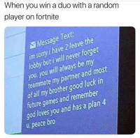 Funny, Future, and God: When you win a duo with a random  player on fortnite  Message Tert  im soty ihave 2 leave the  lobby but i will never forget  you you will always be my  teamimate my partner and most  ot all my brothergood luck in  future games and remember  god loves you and has a plan4  u. peace bro Brothers for life 💯