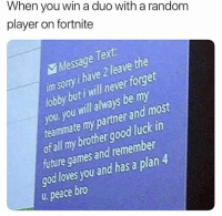 Future, God, and Games: When you win a duo with a random  player on fortnite  Message Tert  im sormy i have 2 leave the  loby but i will never forget  you you will always be my  teamimate my partner and most  ot all my brother good luck in  future games and remember  god loves you and has a plan4  u peace bro Meirl
