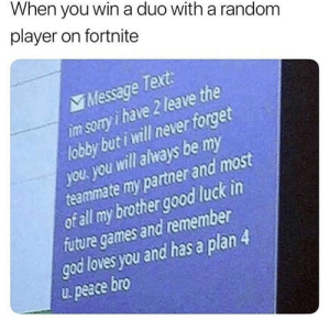 Dank, Future, and God: When you win a duo with a random  player on fortnite  Message Text:  im sony i have 2 leave the  lobby but i will never forget  you. you will always be my  teammate my partner and most  of ll my brother good luck in  future games and remember  god loves you and has a plan  u peace bro Meirl by saugroboters FOLLOW HERE 4 MORE MEMES.