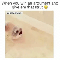 You, Argument, and Win: When you win an argument and  give em that strut  ig: @bestvines