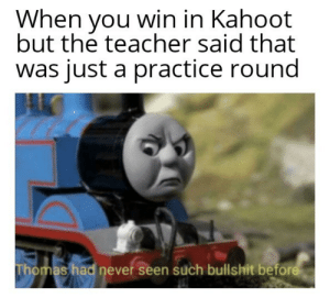 All that for practice round: When you win in Kahoot  but the teacher said that  was just a practice round  Thomas had never seen such bullshit before All that for practice round