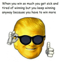 We're going to win so much you may get tired of winning!: When you win so much you get sick and  tired of winning but you keep winning  anyway because you have to win more We're going to win so much you may get tired of winning!