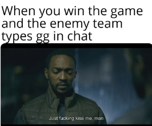 Fucking, Gg, and The Game: When you win the game  and the enemy team  types gg in chat  Just fucking kiss me, man. welovegamingz:  Do it please