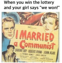 """Lottery, Memes, and Girl: When you win the lottery  and your girl says """"we won!""""  RK)  IMARRIED  a Communist  LARAINE DAY ROBERT RYAN JOHN AGAR  THOMAS GOMEZ JANIS CARTER Time to upgrade to a younger model. 🤫🤫🤗🤗"""