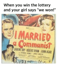 """Lottery, Girl, and Your Girl: When you win the lottery  and your girl says """"we won!""""  RK)  I MARRIED  g Communist  IS  LARAINE DAY ROBERT RYAN JOHN AGAR  THOMAS GOMEZ JANIS CARTER"""